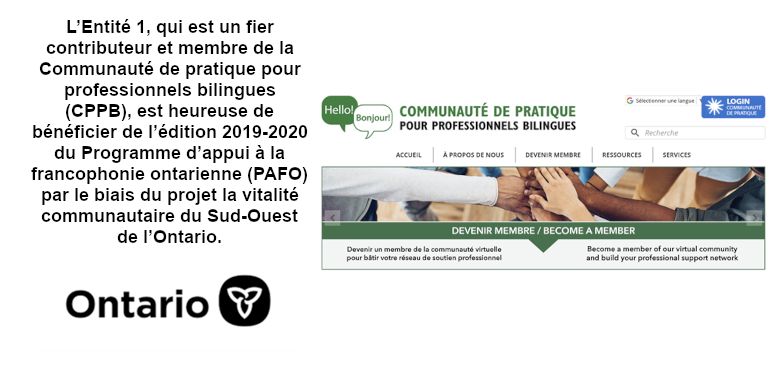 L'Entité 1, qui est un fier contributeur et membre de la Communauté de pratique pour professionnels bilingues (CPPB), est heureuse de bénéficier de l'édition 2019-2020 du Programme d'appui à la francophonie ontarienne (PAFO) par le biais du projet la vitalité communautaire du Sud-Ouest de l'Ontario.